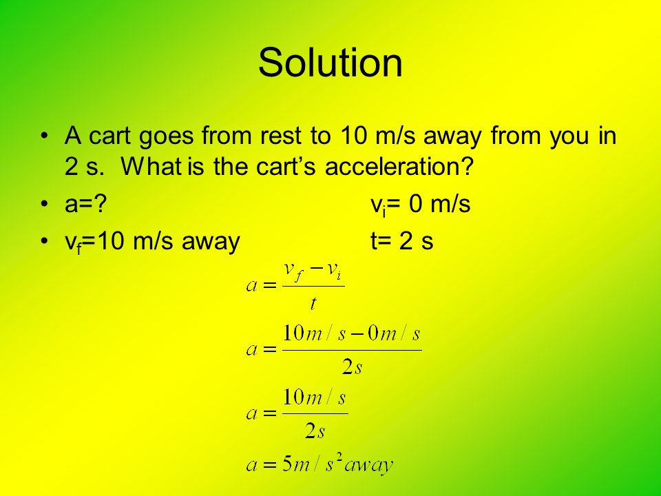 Solution A cart goes from rest to 10 m/s away from you in 2 s. What is the cart's acceleration a= vi= 0 m/s.