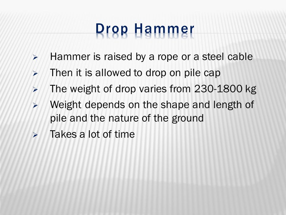 Drop Hammer Hammer is raised by a rope or a steel cable