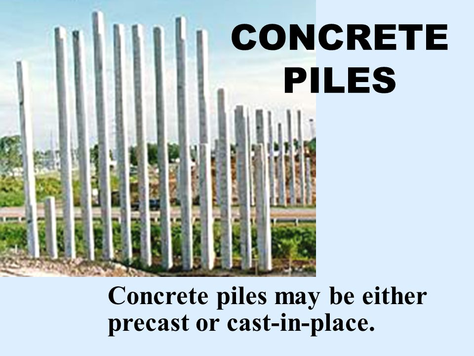 CONCRETE PILES Concrete piles may be either precast or cast-in-place.