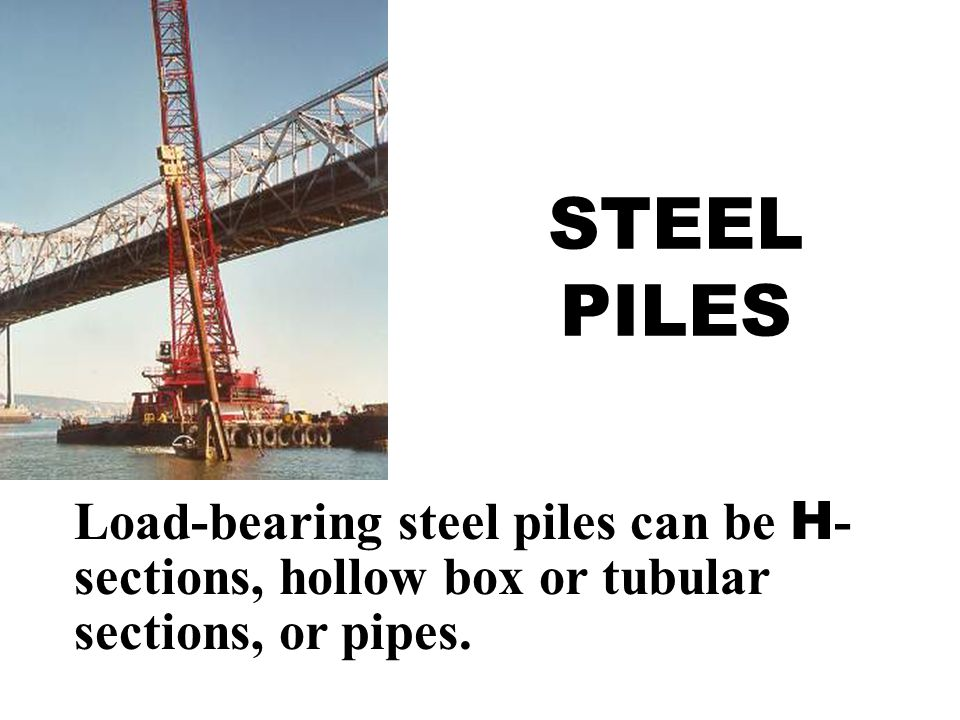 STEEL PILES Load-bearing steel piles can be H-sections, hollow box or tubular sections, or pipes.