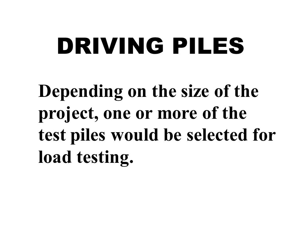 DRIVING PILES Depending on the size of the project, one or more of the test piles would be selected for load testing.