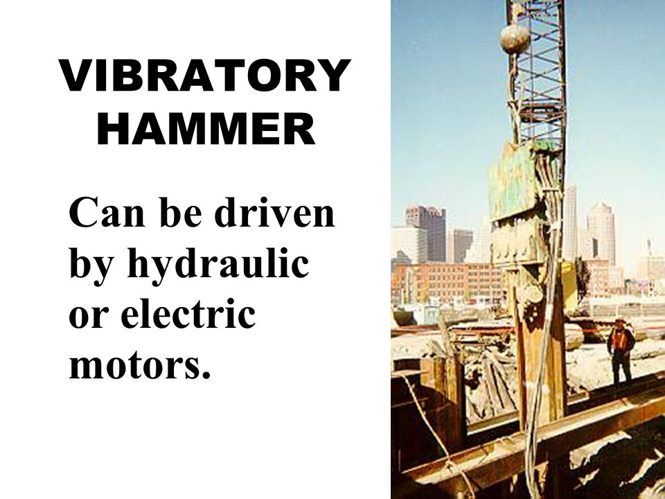 VIBRATORY HAMMER Can be driven by hydraulic or electric motors.