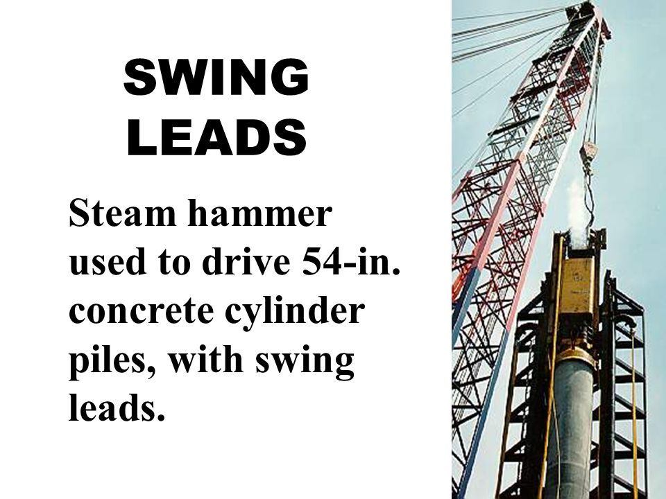SWING LEADS Steam hammer used to drive 54-in. concrete cylinder piles, with swing leads.