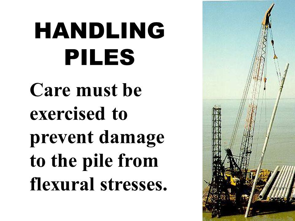 HANDLING PILES Care must be exercised to prevent damage to the pile from flexural stresses.