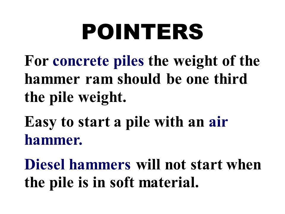 POINTERS For concrete piles the weight of the hammer ram should be one third the pile weight. Easy to start a pile with an air hammer.