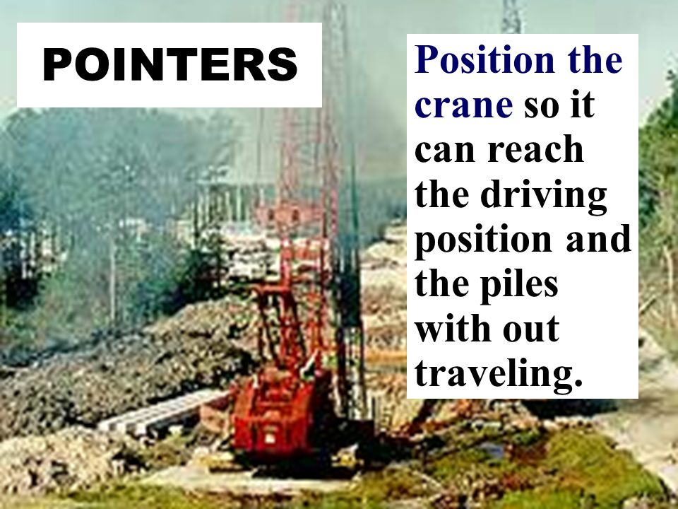 POINTERS Position the crane so it can reach the driving position and the piles with out traveling.