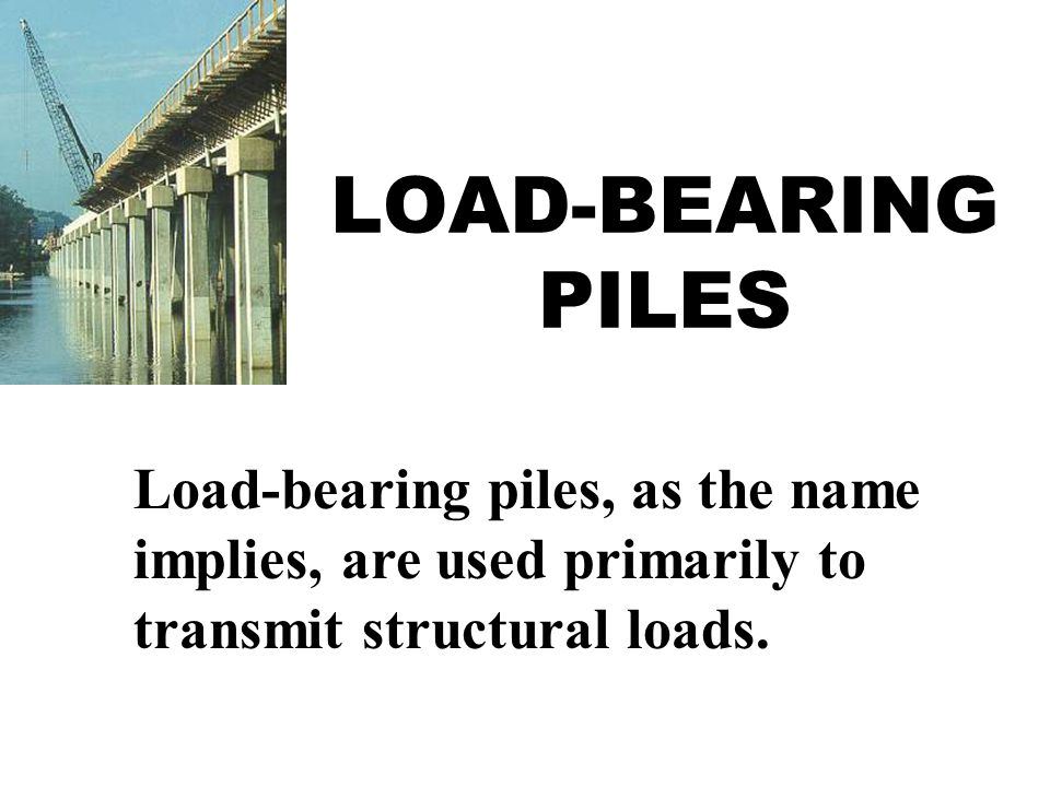 LOAD-BEARING PILES Load-bearing piles, as the name implies, are used primarily to transmit structural loads.