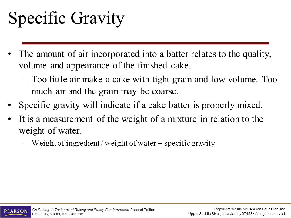 Specific Gravity The amount of air incorporated into a batter relates to the quality, volume and appearance of the finished cake.