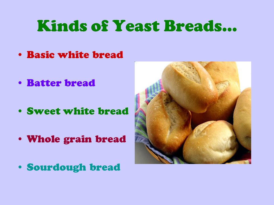 Kinds of Yeast Breads… Basic white bread Batter bread