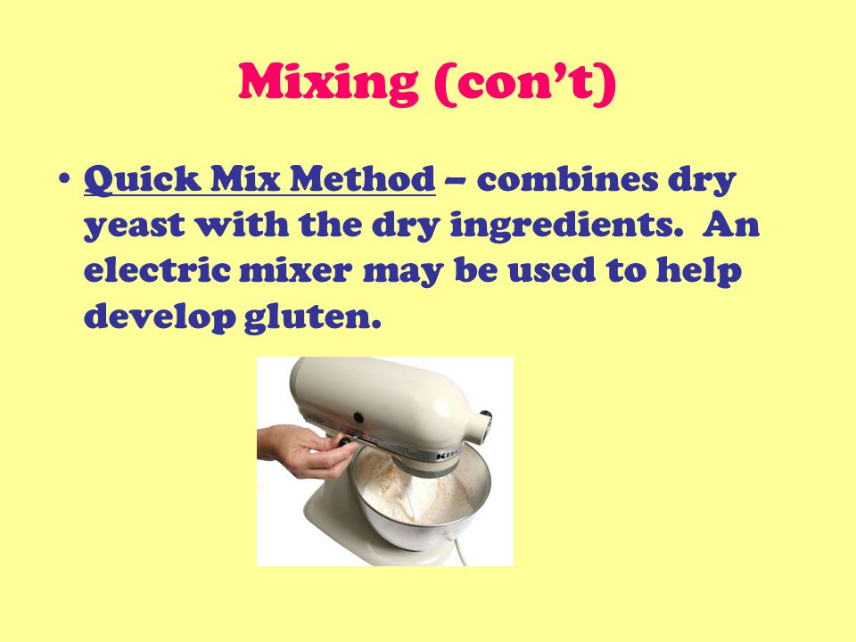 Mixing (con't) Quick Mix Method – combines dry yeast with the dry ingredients.