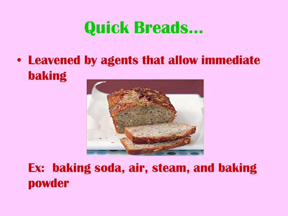 Quick Breads… Leavened by agents that allow immediate baking