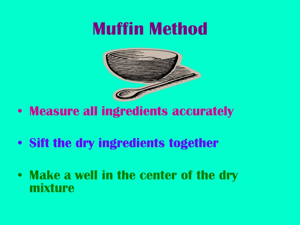 Muffin Method Measure all ingredients accurately