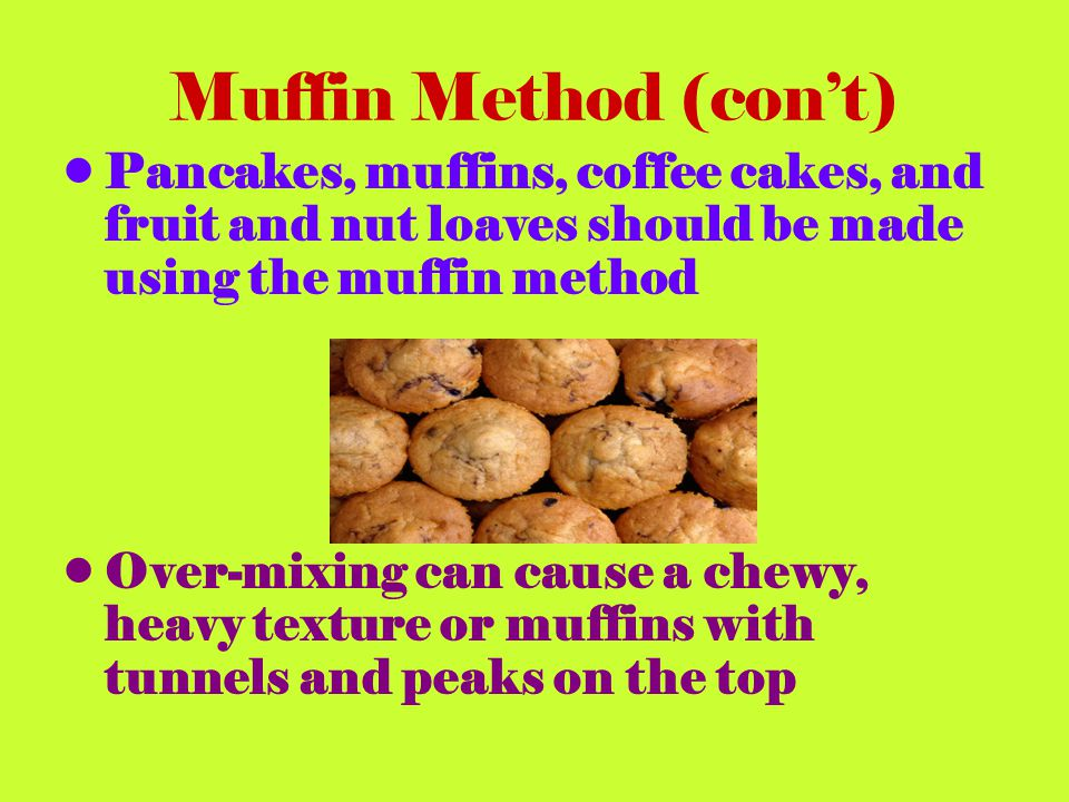 Muffin Method (con't) Pancakes, muffins, coffee cakes, and fruit and nut loaves should be made using the muffin method.