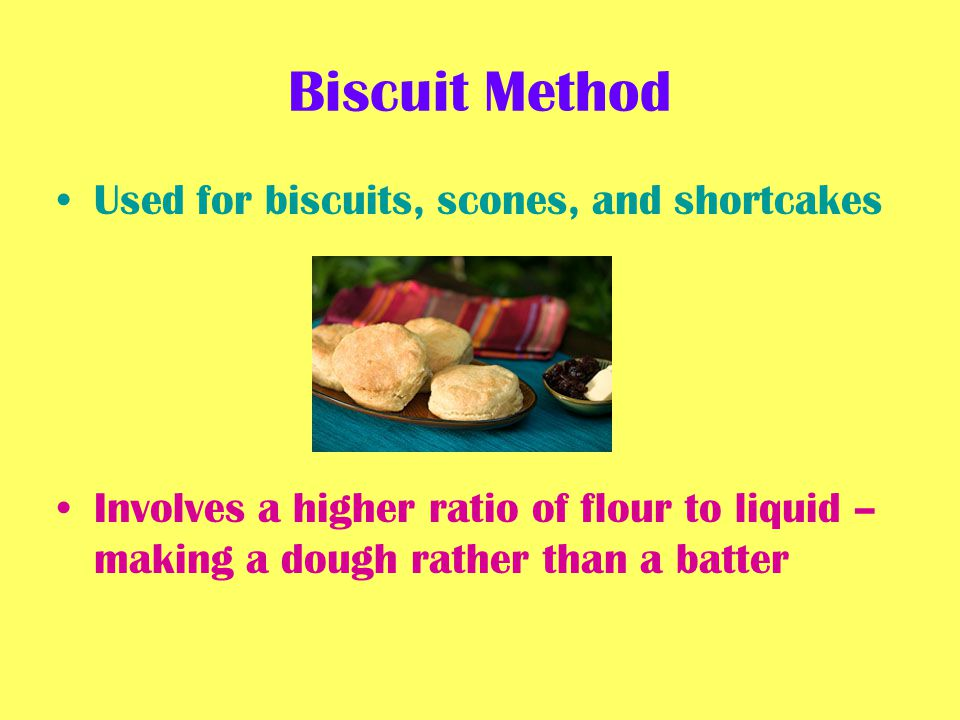 Biscuit Method Used for biscuits, scones, and shortcakes