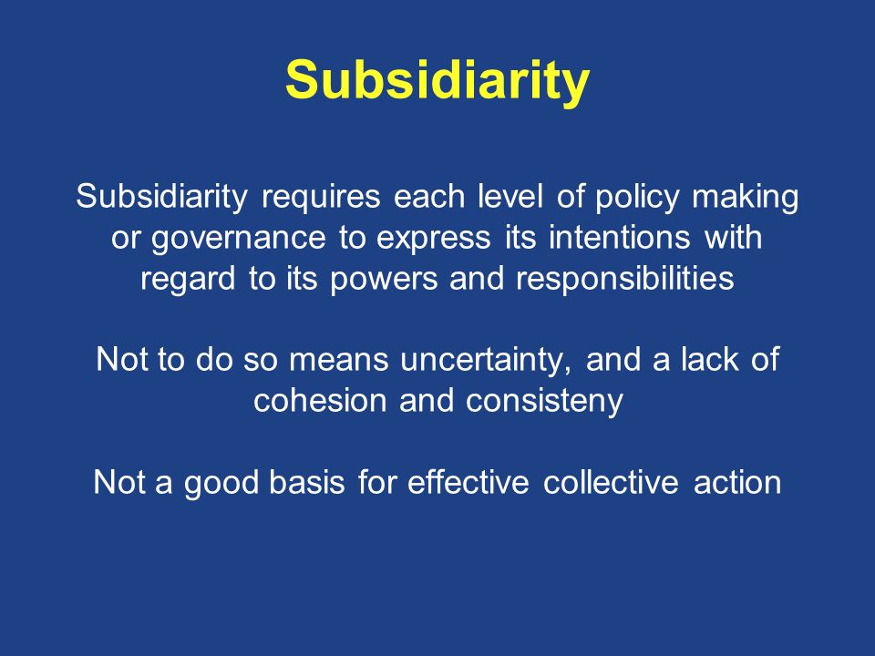 Subsidiarity Subsidiarity requires each level of policy making or governance to express its intentions with regard to its powers and responsibilities Not to do so means uncertainty, and a lack of cohesion and consisteny Not a good basis for effective collective action