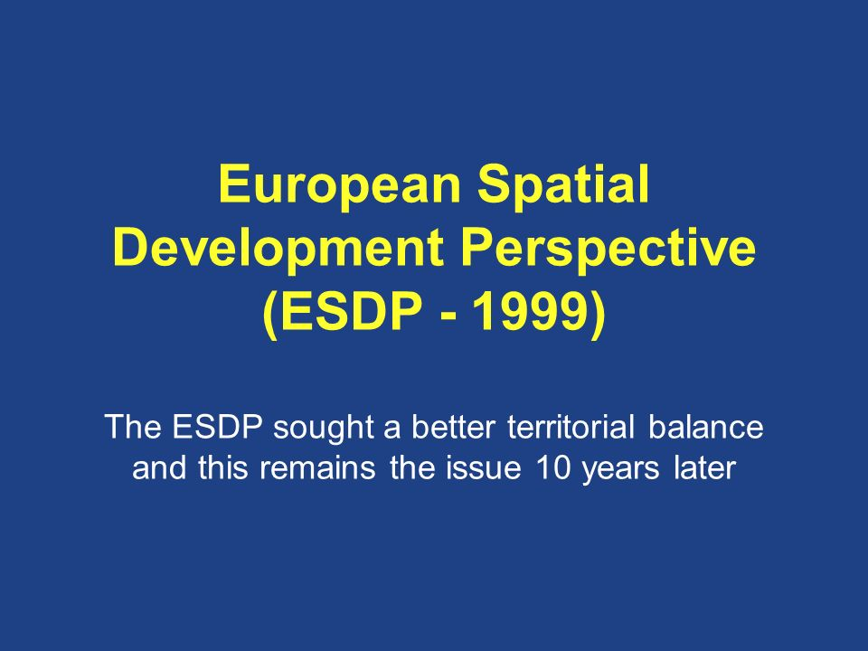 European Spatial Development Perspective (ESDP - 1999) The ESDP sought a better territorial balance and this remains the issue 10 years later