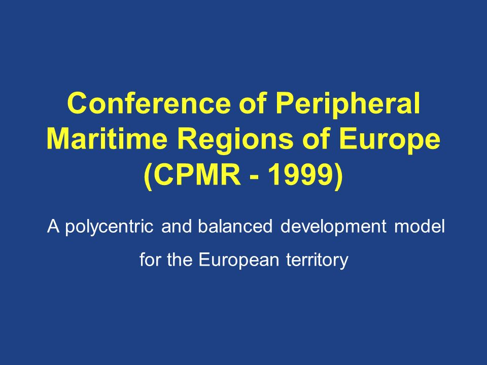 Conference of Peripheral Maritime Regions of Europe (CPMR ) A polycentric and balanced development model for the European territory