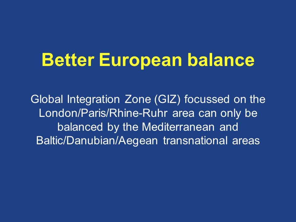 Better European balance Global Integration Zone (GIZ) focussed on the London/Paris/Rhine-Ruhr area can only be balanced by the Mediterranean and Baltic/Danubian/Aegean transnational areas