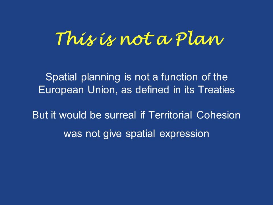 This is not a Plan Spatial planning is not a function of the European Union, as defined in its Treaties But it would be surreal if Territorial Cohesion was not give spatial expression