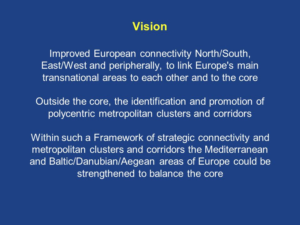 Vision Improved European connectivity North/South, East/West and peripherally, to link Europe s main transnational areas to each other and to the core Outside the core, the identification and promotion of polycentric metropolitan clusters and corridors Within such a Framework of strategic connectivity and metropolitan clusters and corridors the Mediterranean and Baltic/Danubian/Aegean areas of Europe could be strengthened to balance the core