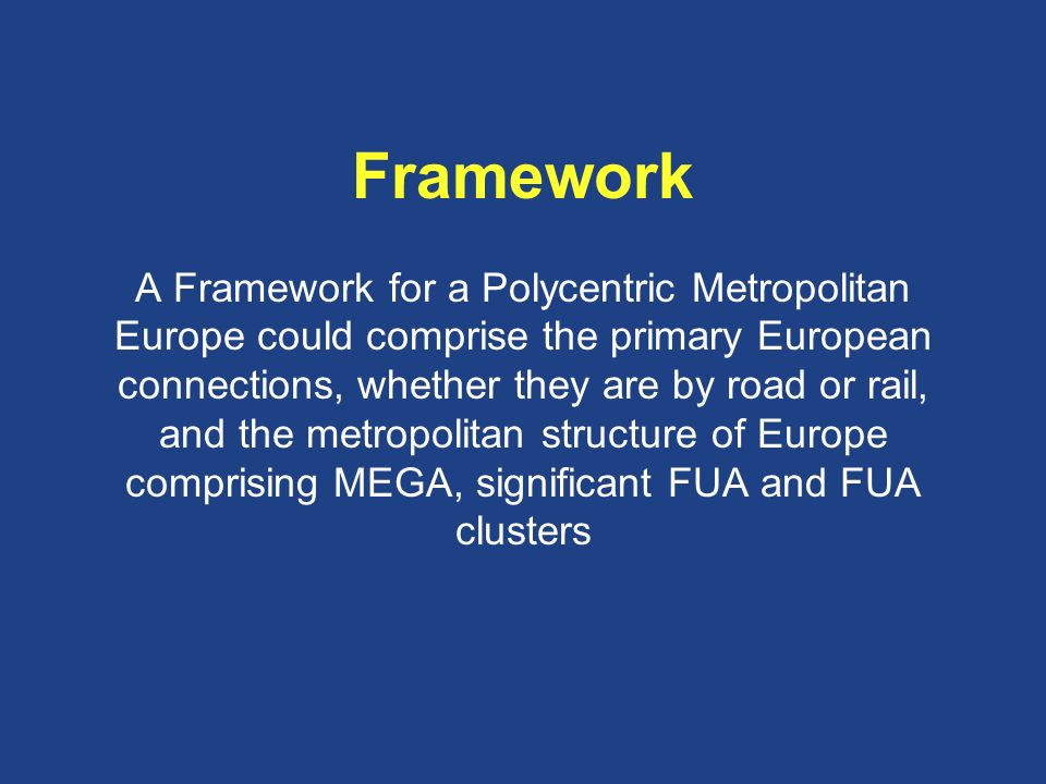 Framework A Framework for a Polycentric Metropolitan Europe could comprise the primary European connections, whether they are by road or rail, and the metropolitan structure of Europe comprising MEGA, significant FUA and FUA clusters