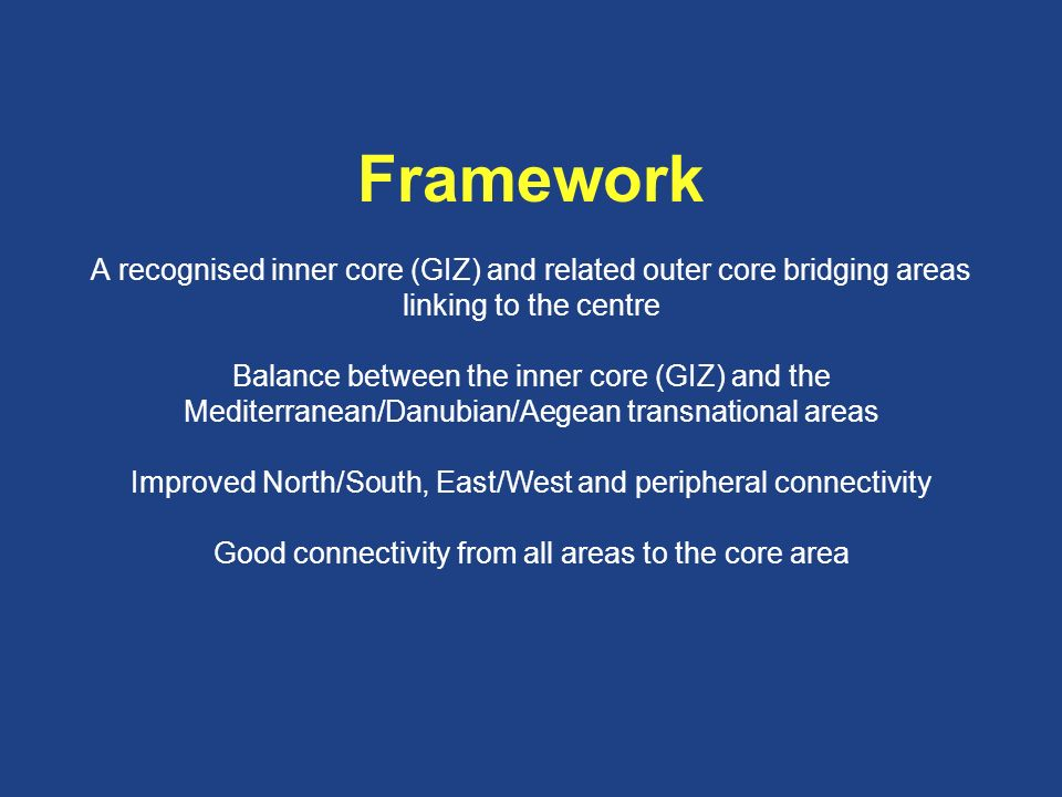 Framework A recognised inner core (GIZ) and related outer core bridging areas linking to the centre Balance between the inner core (GIZ) and the Mediterranean/Danubian/Aegean transnational areas Improved North/South, East/West and peripheral connectivity Good connectivity from all areas to the core area