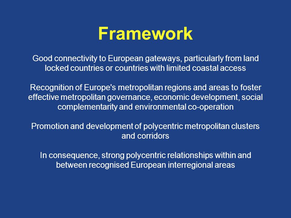 Framework Good connectivity to European gateways, particularly from land locked countries or countries with limited coastal access Recognition of Europe s metropolitan regions and areas to foster effective metropolitan governance, economic development, social complementarity and environmental co-operation Promotion and development of polycentric metropolitan clusters and corridors In consequence, strong polycentric relationships within and between recognised European interregional areas
