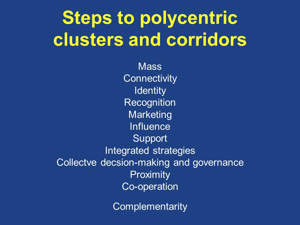 Steps to polycentric clusters and corridors Mass Connectivity Identity Recognition Marketing Influence Support Integrated strategies Collectve decsion-making and governance Proximity Co-operation Complementarity