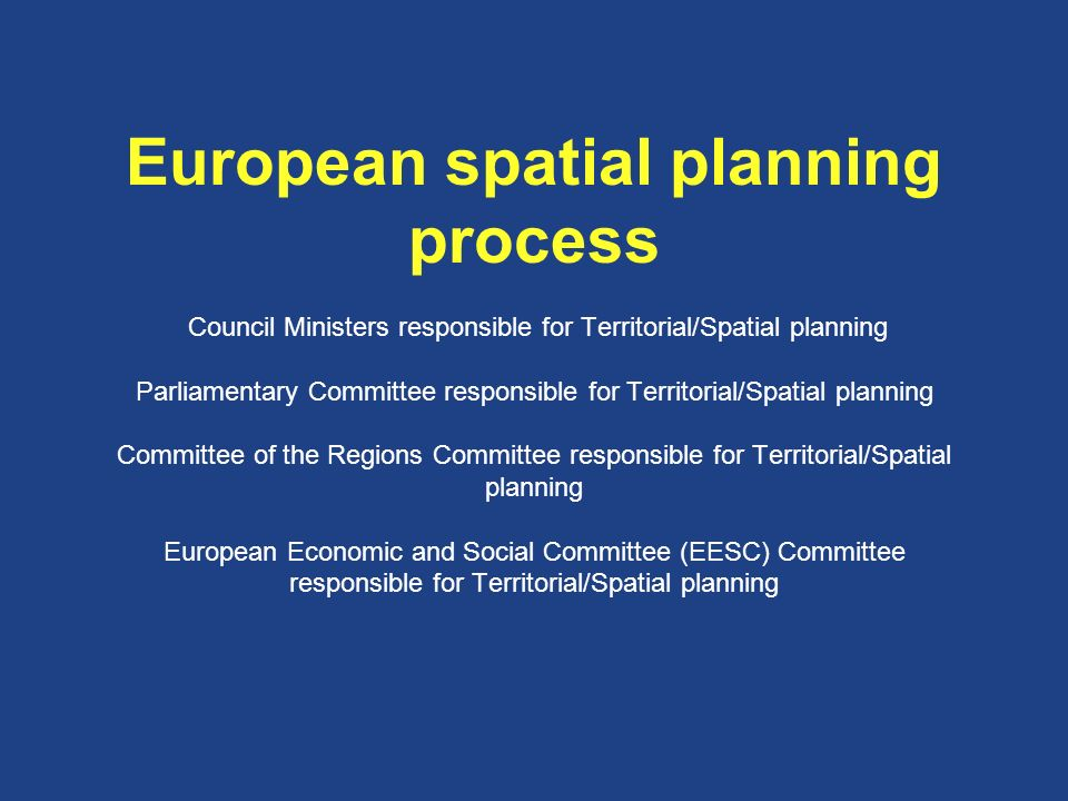European spatial planning process Council Ministers responsible for Territorial/Spatial planning Parliamentary Committee responsible for Territorial/Spatial planning Committee of the Regions Committee responsible for Territorial/Spatial planning European Economic and Social Committee (EESC) Committee responsible for Territorial/Spatial planning