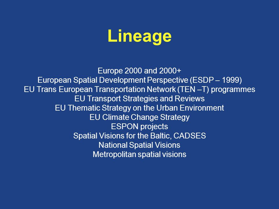 Lineage Europe 2000 and 2000+ European Spatial Development Perspective (ESDP – 1999) EU Trans European Transportation Network (TEN –T) programmes EU Transport Strategies and Reviews EU Thematic Strategy on the Urban Environment EU Climate Change Strategy ESPON projects Spatial Visions for the Baltic, CADSES National Spatial Visions Metropolitan spatial visions