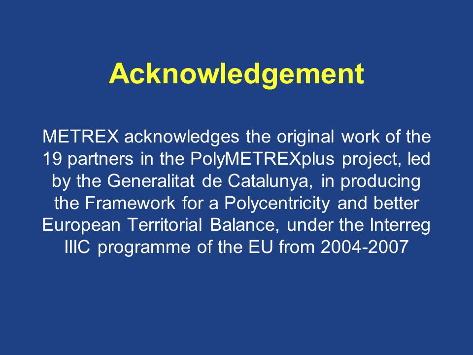 Acknowledgement METREX acknowledges the original work of the 19 partners in the PolyMETREXplus project, led by the Generalitat de Catalunya, in producing the Framework for a Polycentricity and better European Territorial Balance, under the Interreg IIIC programme of the EU from 2004-2007