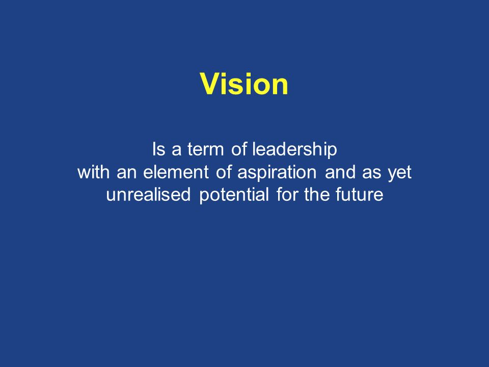 Vision Is a term of leadership with an element of aspiration and as yet unrealised potential for the future