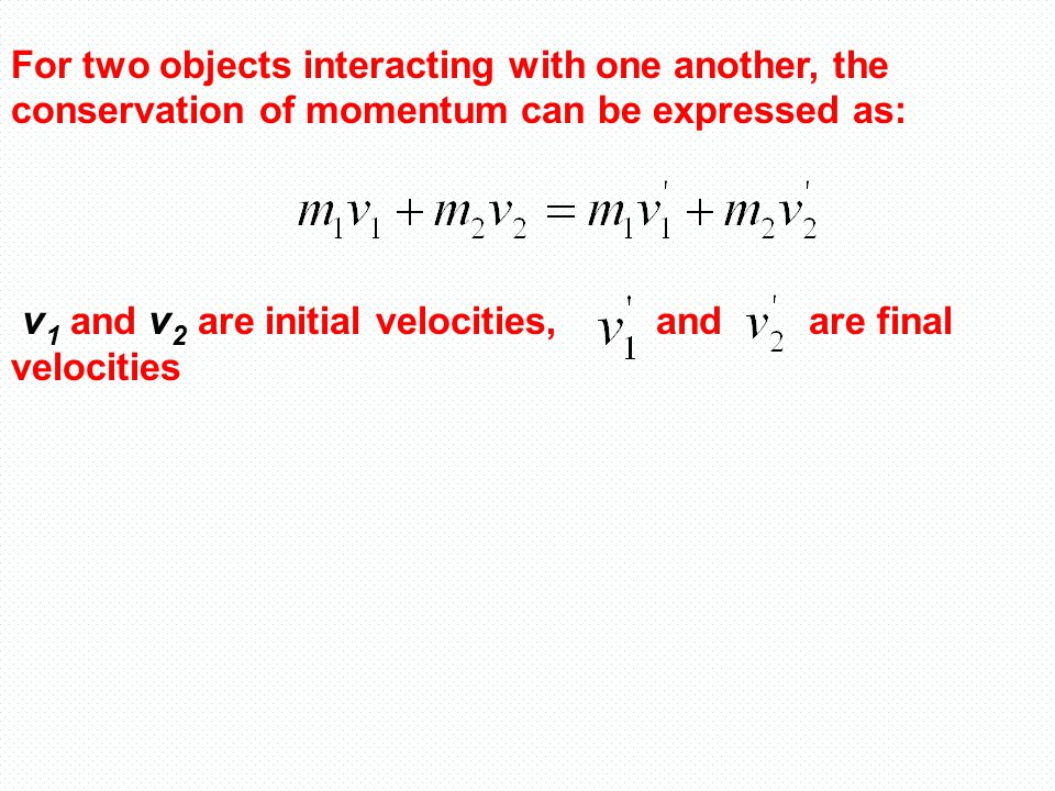 For two objects interacting with one another, the conservation of momentum can be expressed as: