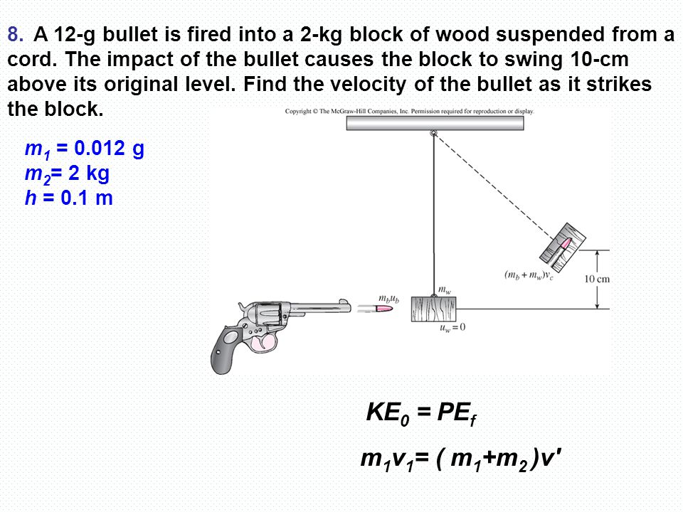 8. A 12-g bullet is fired into a 2-kg block of wood suspended from a cord. The impact of the bullet causes the block to swing 10-cm above its original level. Find the velocity of the bullet as it strikes the block.