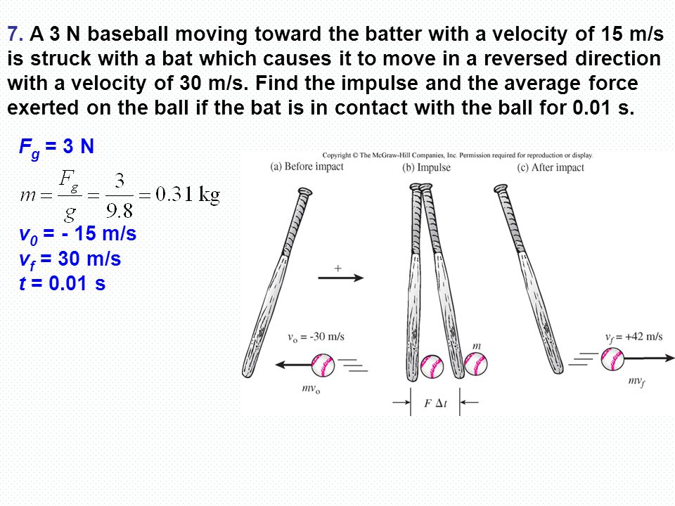 7. A 3 N baseball moving toward the batter with a velocity of 15 m/s is struck with a bat which causes it to move in a reversed direction with a velocity of 30 m/s. Find the impulse and the average force exerted on the ball if the bat is in contact with the ball for 0.01 s.