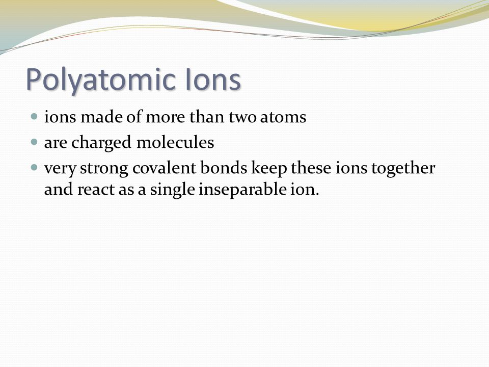 Polyatomic Ions ions made of more than two atoms are charged molecules