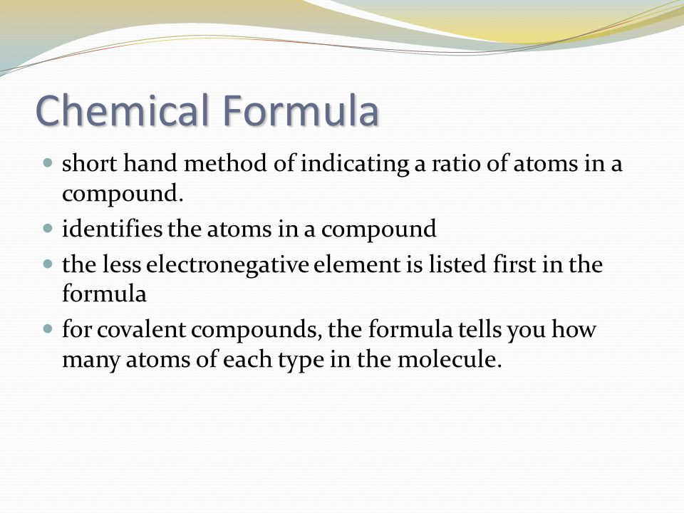 Chemical Formula short hand method of indicating a ratio of atoms in a compound. identifies the atoms in a compound.