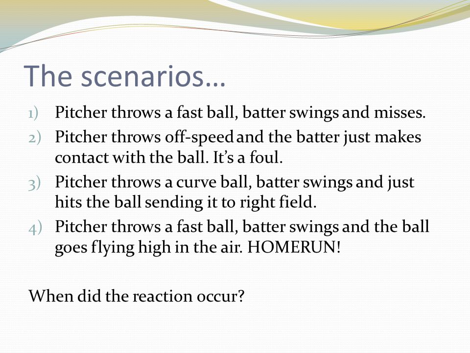 The scenarios… Pitcher throws a fast ball, batter swings and misses.