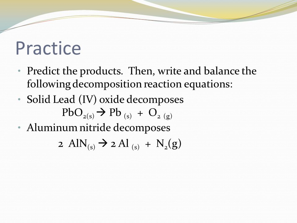 Practice Predict the products. Then, write and balance the following decomposition reaction equations: