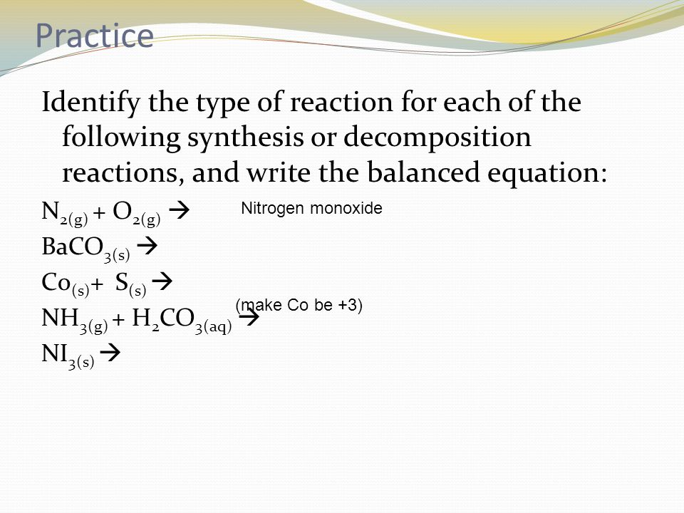 Practice Identify the type of reaction for each of the following synthesis or decomposition reactions, and write the balanced equation: