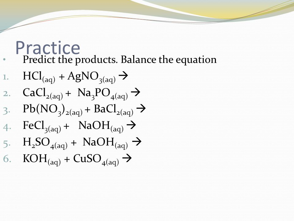 Practice HCl(aq) + AgNO3(aq)  CaCl2(aq) + Na3PO4(aq) 