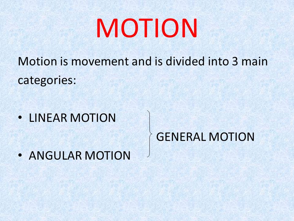 MOTION Motion is movement and is divided into 3 main categories: