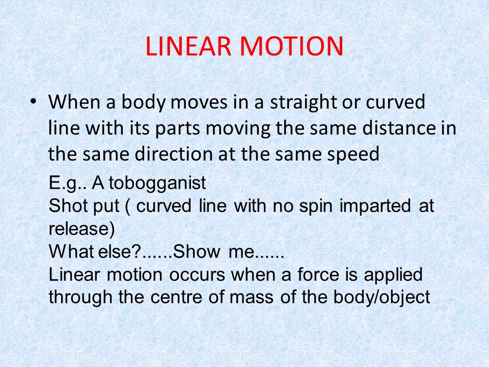 LINEAR MOTION When a body moves in a straight or curved line with its parts moving the same distance in the same direction at the same speed.