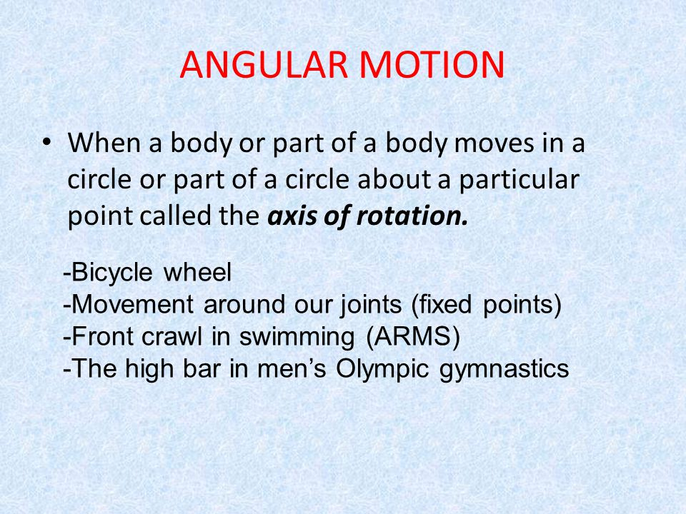 ANGULAR MOTION When a body or part of a body moves in a circle or part of a circle about a particular point called the axis of rotation.