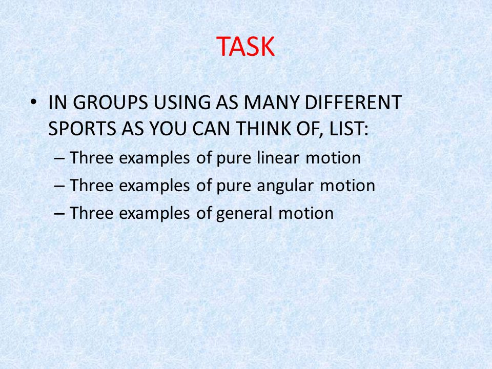 TASK IN GROUPS USING AS MANY DIFFERENT SPORTS AS YOU CAN THINK OF, LIST: Three examples of pure linear motion.