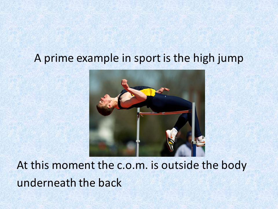 A prime example in sport is the high jump At this moment the c. o. m