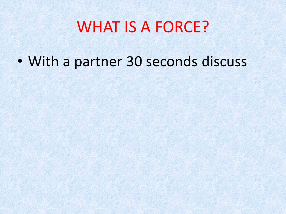 WHAT IS A FORCE With a partner 30 seconds discuss