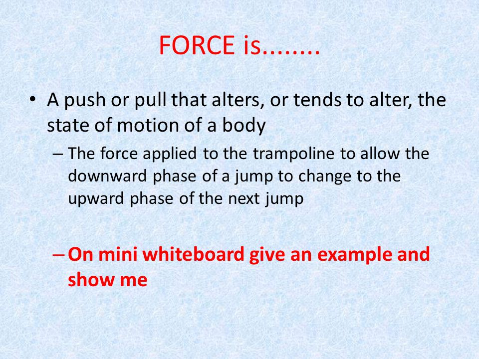 FORCE is........ A push or pull that alters, or tends to alter, the state of motion of a body.