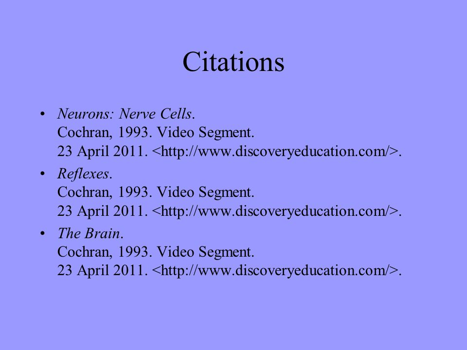 Citations Neurons: Nerve Cells. Cochran, 1993. Video Segment. 23 April 2011. <http://www.discoveryeducation.com/>.