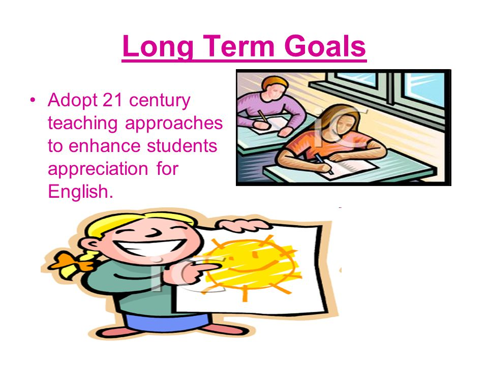 Long Term Goals Adopt 21 century teaching approaches to enhance students appreciation for English.